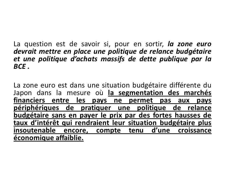 La question est de savoir si, pour en sortir, la zone euro devrait mettre en place une politique de relance budgétaire et une politique dachats massif