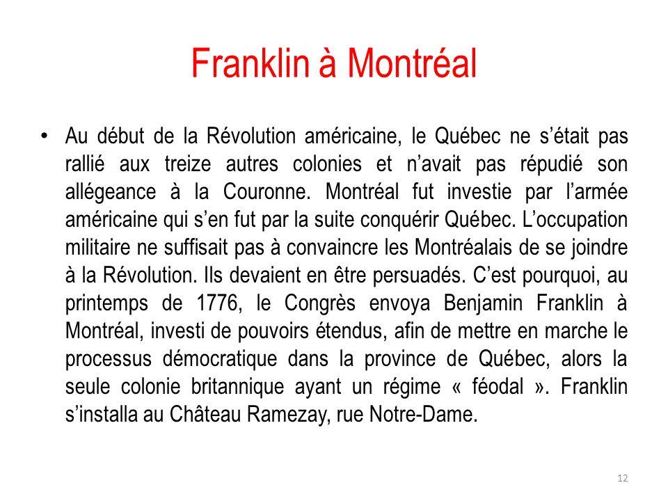 Franklin à Montréal Au début de la Révolution américaine, le Québec ne sétait pas rallié aux treize autres colonies et navait pas répudié son allégean