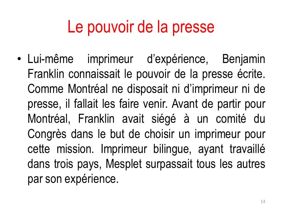 Le pouvoir de la presse Lui-même imprimeur dexpérience, Benjamin Franklin connaissait le pouvoir de la presse écrite. Comme Montréal ne disposait ni d