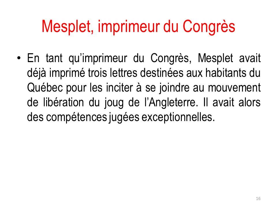 Mesplet, imprimeur du Congrès En tant quimprimeur du Congrès, Mesplet avait déjà imprimé trois lettres destinées aux habitants du Québec pour les inci