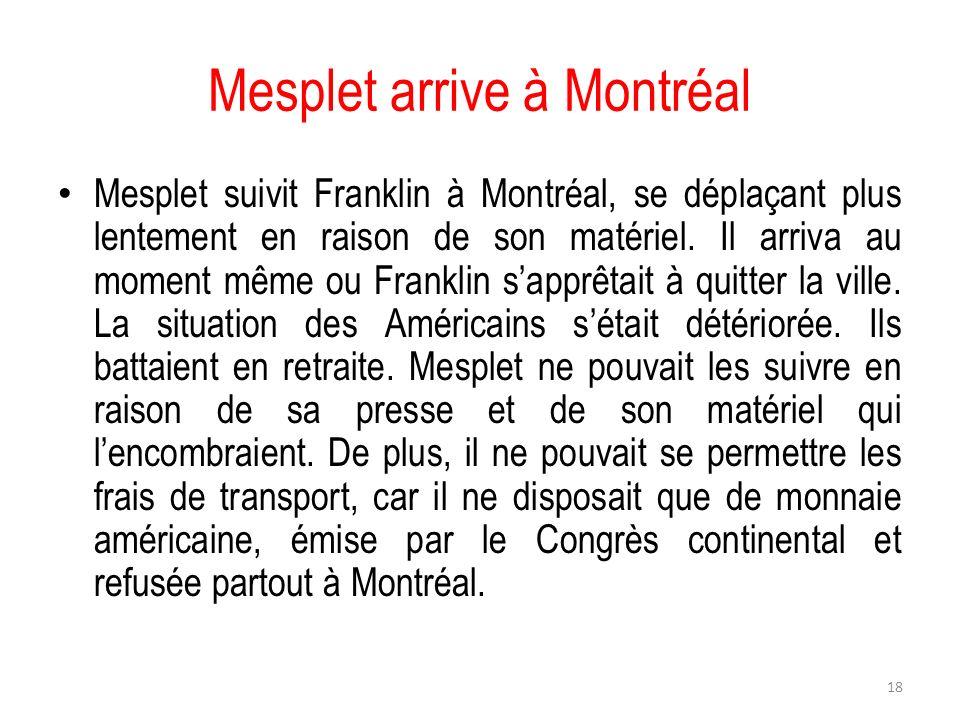 Mesplet arrive à Montréal Mesplet suivit Franklin à Montréal, se déplaçant plus lentement en raison de son matériel. Il arriva au moment même ou Frank