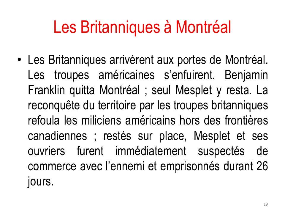 Les Britanniques à Montréal Les Britanniques arrivèrent aux portes de Montréal. Les troupes américaines senfuirent. Benjamin Franklin quitta Montréal