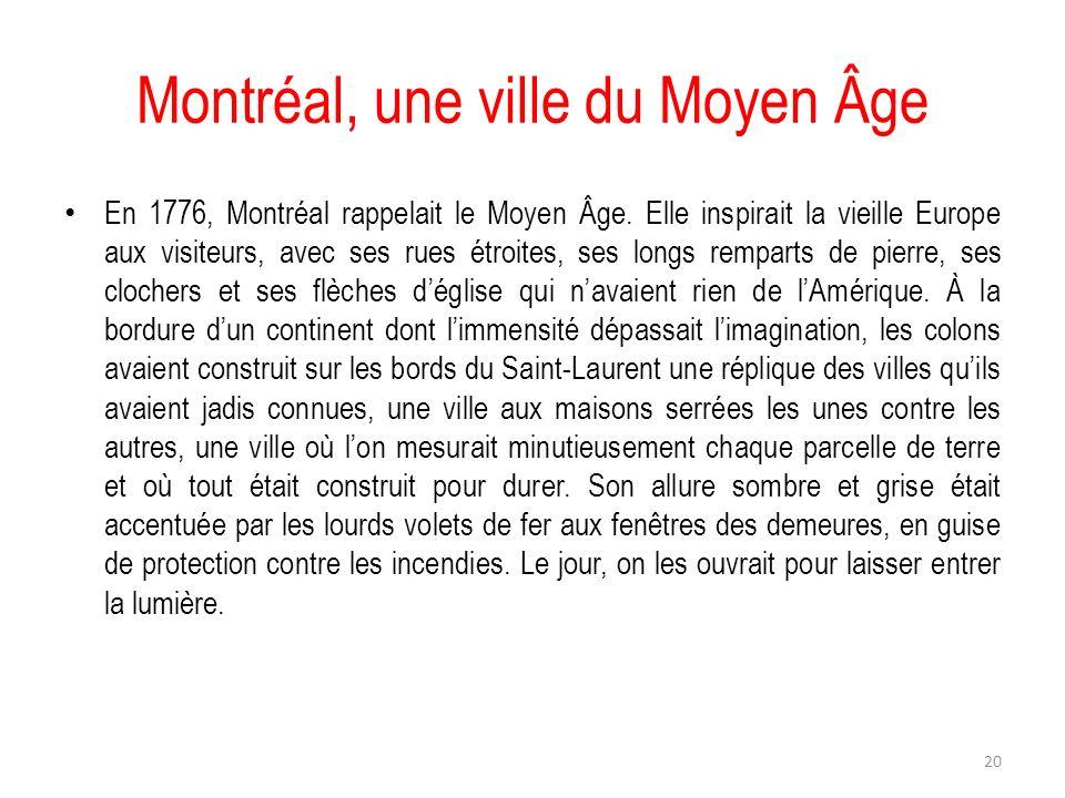Montréal, une ville du Moyen Âge En 1776, Montréal rappelait le Moyen Âge. Elle inspirait la vieille Europe aux visiteurs, avec ses rues étroites, ses