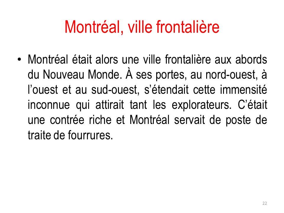 Montréal, ville frontalière Montréal était alors une ville frontalière aux abords du Nouveau Monde. À ses portes, au nord-ouest, à louest et au sud-ou