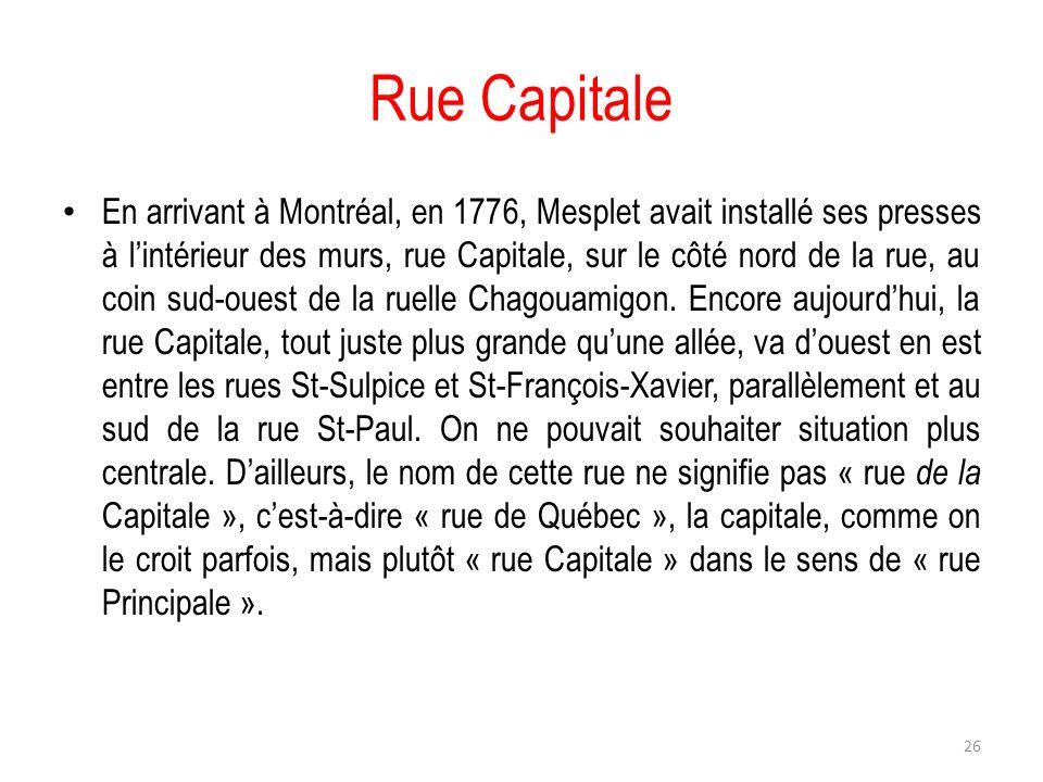 Rue Capitale En arrivant à Montréal, en 1776, Mesplet avait installé ses presses à lintérieur des murs, rue Capitale, sur le côté nord de la rue, au c