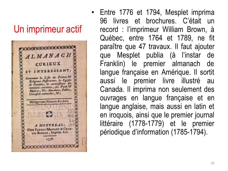 Un imprimeur actif Entre 1776 et 1794, Mesplet imprima 96 livres et brochures. Cétait un record : limprimeur William Brown, à Québec, entre 1764 et 17