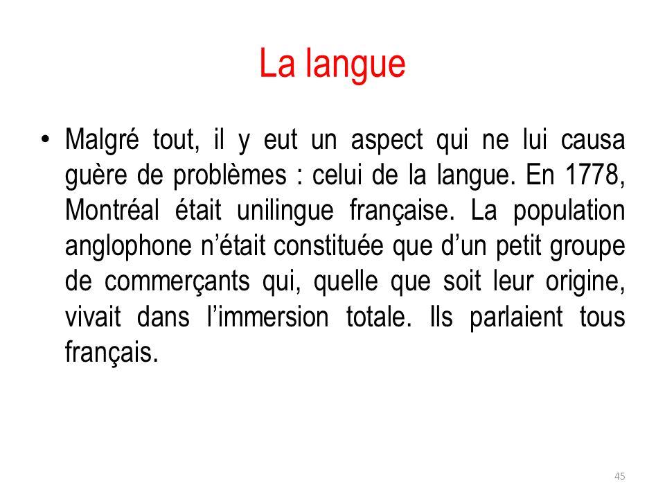 La langue Malgré tout, il y eut un aspect qui ne lui causa guère de problèmes : celui de la langue. En 1778, Montréal était unilingue française. La po