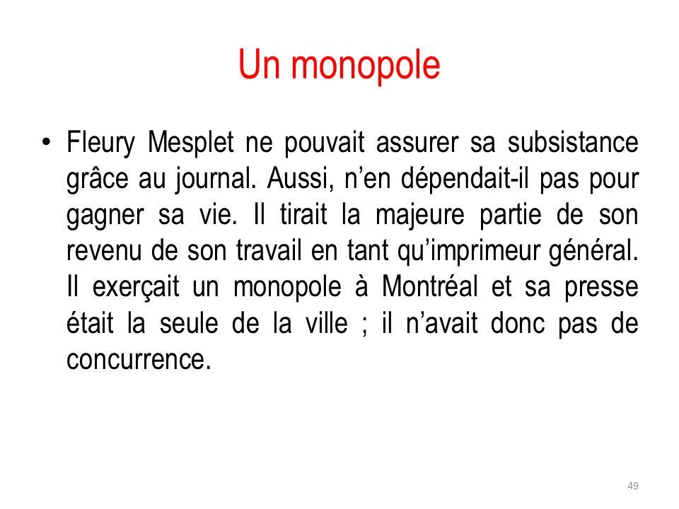 Un monopole Fleury Mesplet ne pouvait assurer sa subsistance grâce au journal. Aussi, nen dépendait-il pas pour gagner sa vie. Il tirait la majeure pa