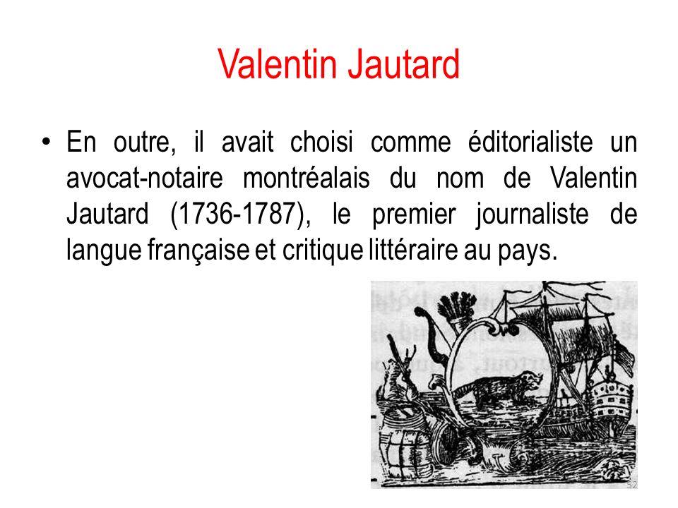 Valentin Jautard En outre, il avait choisi comme éditorialiste un avocat-notaire montréalais du nom de Valentin Jautard (1736-1787), le premier journa