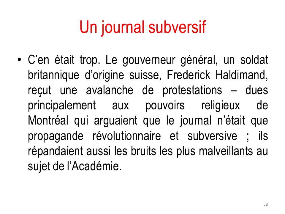 Un journal subversif Cen était trop. Le gouverneur général, un soldat britannique dorigine suisse, Frederick Haldimand, reçut une avalanche de protest