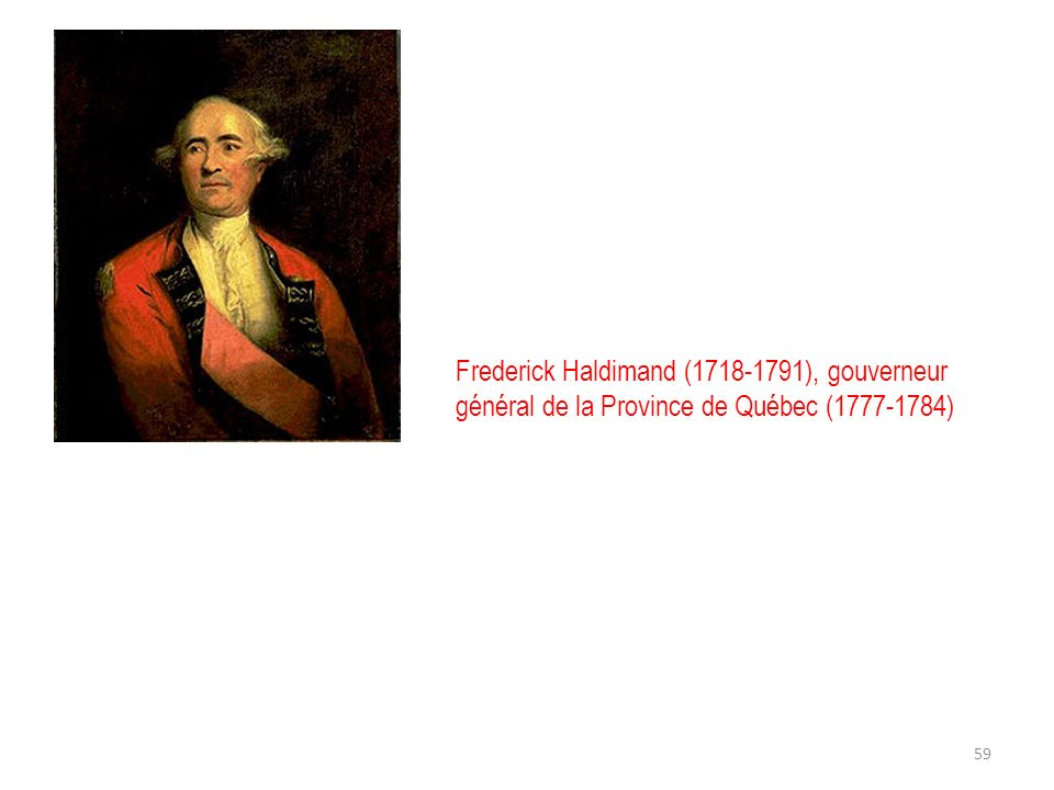 Frederick Haldimand (1718-1791), gouverneur général de la Province de Québec (1777-1784) 59
