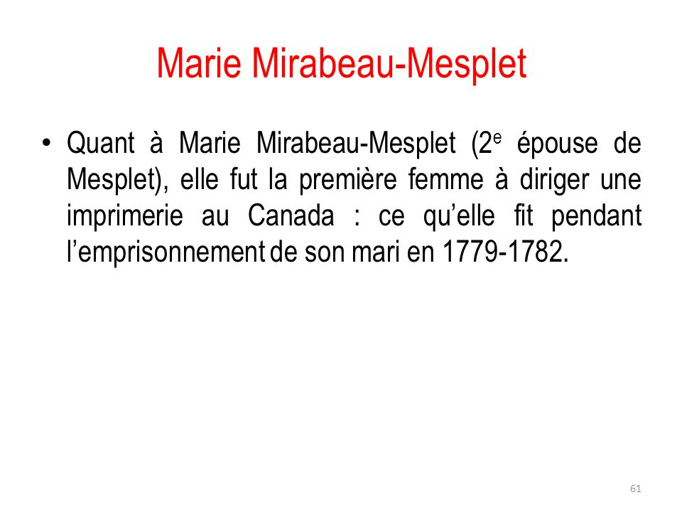 Marie Mirabeau-Mesplet Quant à Marie Mirabeau-Mesplet (2 e épouse de Mesplet), elle fut la première femme à diriger une imprimerie au Canada : ce quel