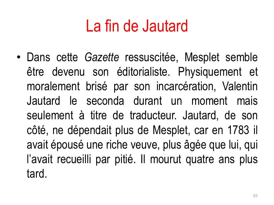 La fin de Jautard Dans cette Gazette ressuscitée, Mesplet semble être devenu son éditorialiste. Physiquement et moralement brisé par son incarcération
