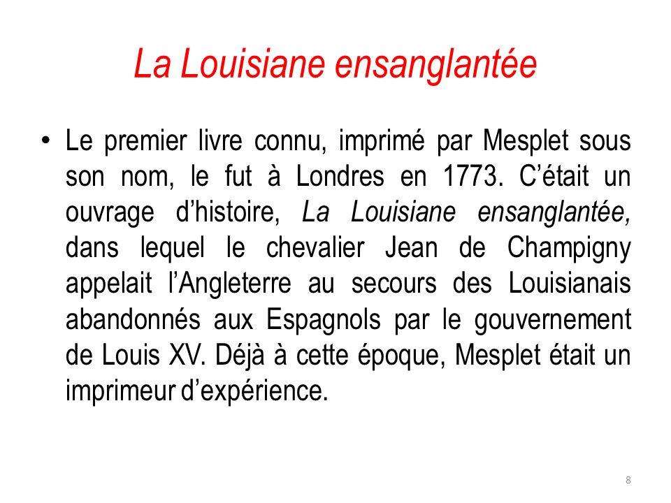 La Louisiane ensanglantée Le premier livre connu, imprimé par Mesplet sous son nom, le fut à Londres en 1773. Cétait un ouvrage dhistoire, La Louisian