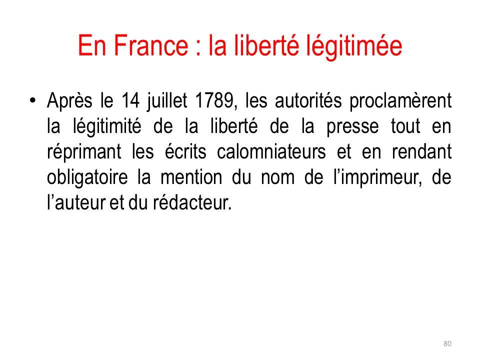 En France : la liberté légitimée Après le 14 juillet 1789, les autorités proclamèrent la légitimité de la liberté de la presse tout en réprimant les é