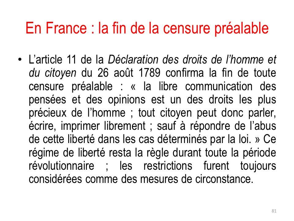 En France : la fin de la censure préalable Larticle 11 de la Déclaration des droits de lhomme et du citoyen du 26 août 1789 confirma la fin de toute c