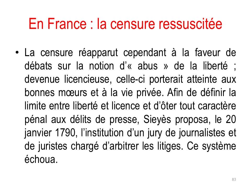 En France : la censure ressuscitée La censure réapparut cependant à la faveur de débats sur la notion d« abus » de la liberté ; devenue licencieuse, c