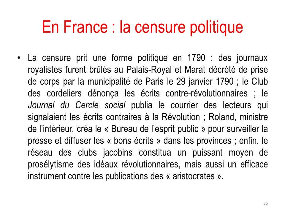En France : la censure politique La censure prit une forme politique en 1790 : des journaux royalistes furent brûlés au Palais-Royal et Marat décrété