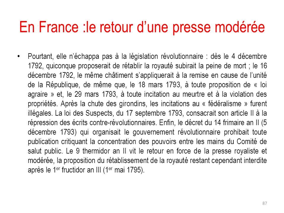En France :le retour dune presse modérée Pourtant, elle néchappa pas à la législation révolutionnaire : dès le 4 décembre 1792, quiconque proposerait