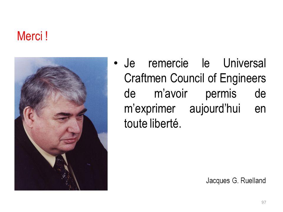 Merci ! Je remercie le Universal Craftmen Council of Engineers de mavoir permis de mexprimer aujourdhui en toute liberté. Jacques G. Ruelland 97