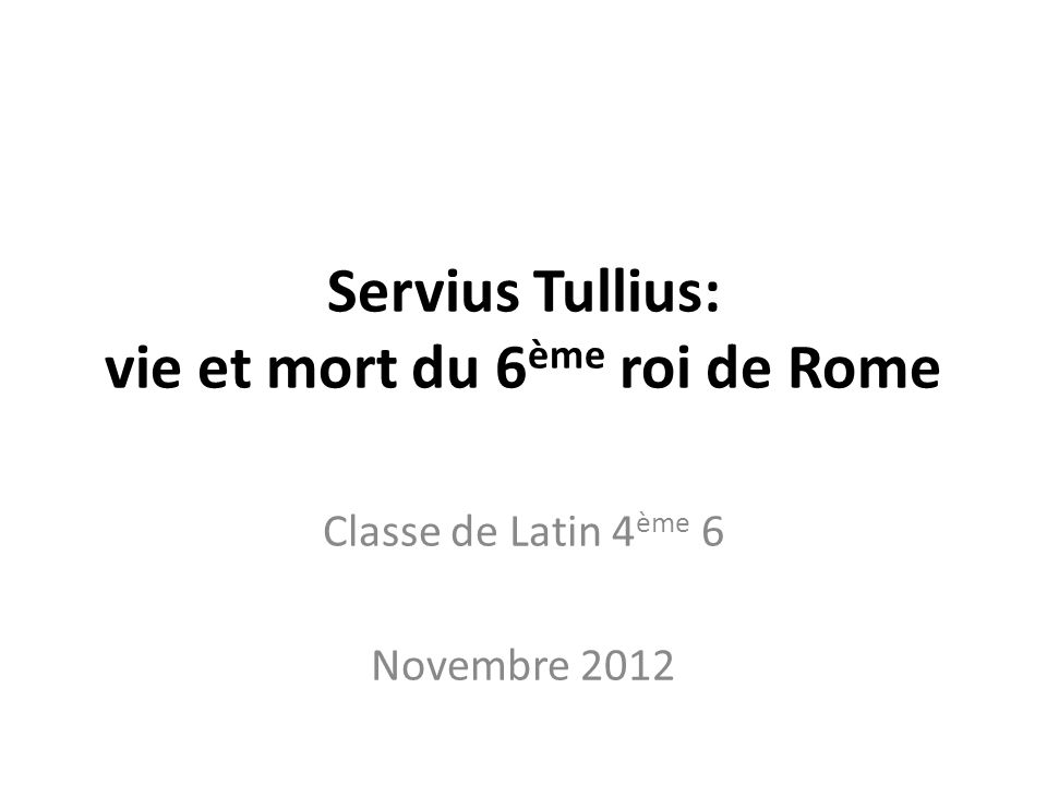 Servius Tullius: vie et mort du 6 ème roi de Rome Classe de Latin 4 ème 6 Novembre 2012