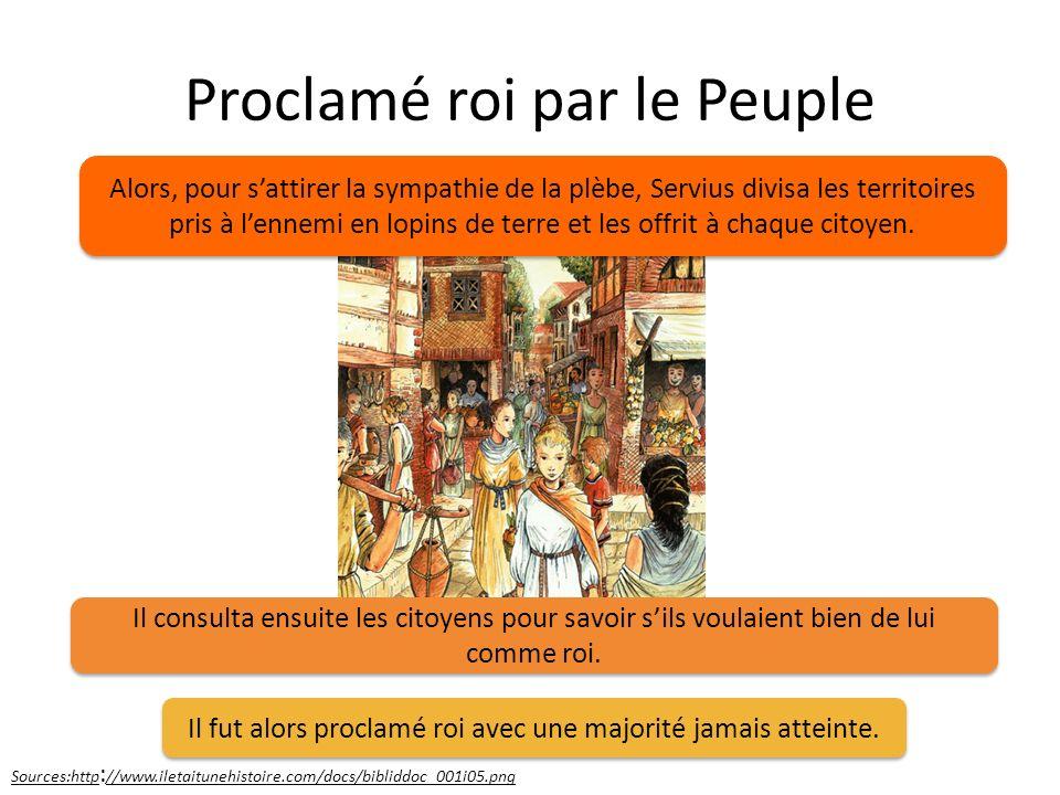 Proclamé roi par le Peuple Sources:http : //www.iletaitunehistoire.com/docs/bibliddoc_001i05.png Alors, pour sattirer la sympathie de la plèbe, Serviu