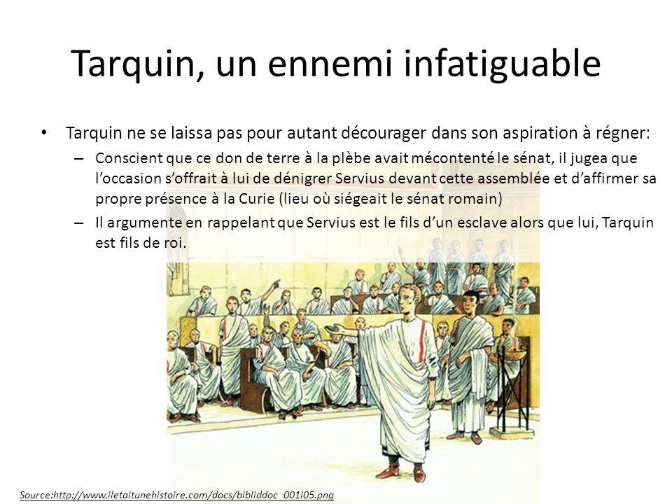 Tarquin, un ennemi infatiguable Tarquin ne se laissa pas pour autant décourager dans son aspiration à régner: – Conscient que ce don de terre à la plèbe avait mécontenté le sénat, il jugea que loccasion soffrait à lui de dénigrer Servius devant cette assemblée et daffirmer sa propre présence à la Curie (lieu où siégeait le sénat romain) – Il argumente en rappelant que Servius est le fils dun esclave alors que lui, Tarquin est fils de roi.