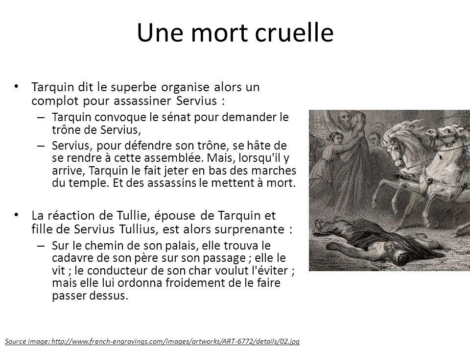 Une mort cruelle Tarquin dit le superbe organise alors un complot pour assassiner Servius : – Tarquin convoque le sénat pour demander le trône de Serv