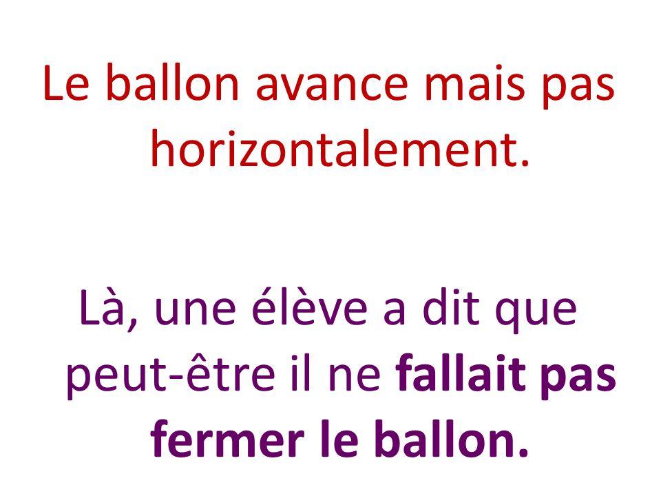 Le ballon avance mais pas horizontalement. Là, une élève a dit que peut-être il ne fallait pas fermer le ballon.