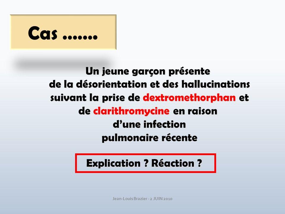 Jean-Louis Brazier - 2 JUIN 2010 Cas ……. Un jeune garçon présente de la désorientation et des hallucinations suivant la prise de dextromethorphan et s