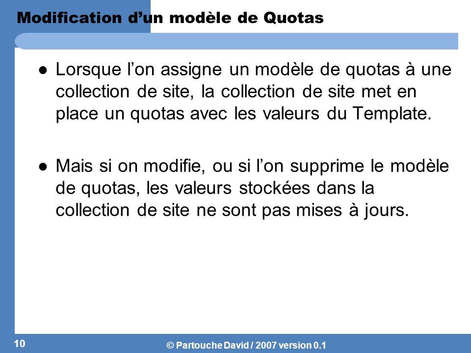 © Partouche David / 2007 version 0.1 Modification dun modèle de Quotas Lorsque lon assigne un modèle de quotas à une collection de site, la collection
