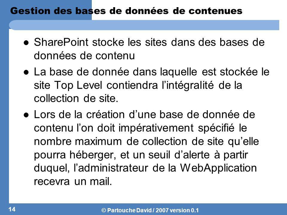 © Partouche David / 2007 version 0.1 Gestion des bases de données de contenues SharePoint stocke les sites dans des bases de données de contenu La bas