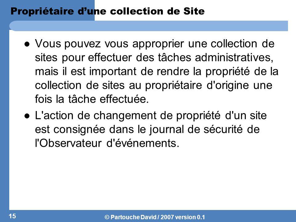 © Partouche David / 2007 version 0.1 Gestion des droits daccès Ladministrateur principal, et ladministrateur secondaire dune collection de site sont par défaut les deux seuls entités autorisées à accéder aux sites.