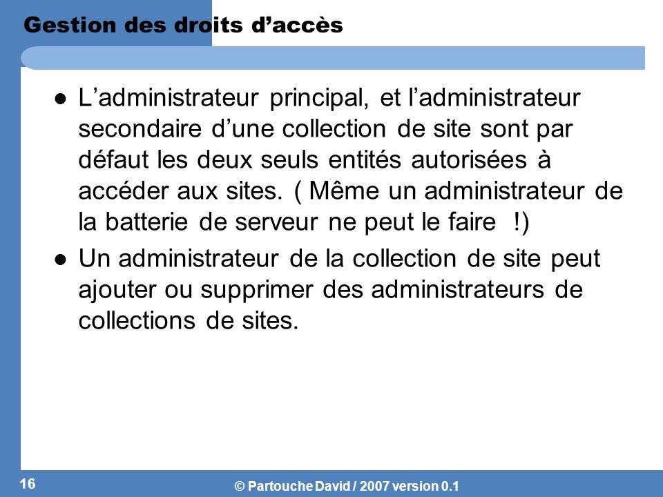 © Partouche David / 2007 version 0.1 Gestion des droits daccès Ladministrateur principal, et ladministrateur secondaire dune collection de site sont p