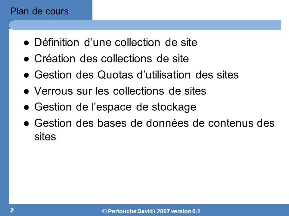 © Partouche David / 2007 version 0.1 Collections de sites Une collection de sites est un ensemble de sites Web qui ont le même propriétaire et partagent des paramètres dadministration.