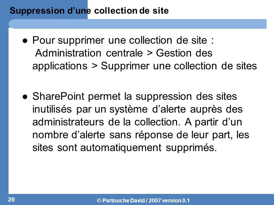 © Partouche David / 2007 version 0.1 Suppression dune collection de site Pour supprimer une collection de site : Administration centrale > Gestion des