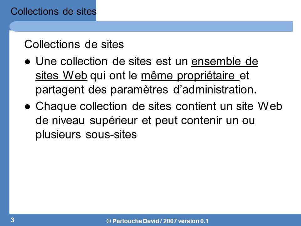 © Partouche David / 2007 version 0.1 Exemples de collections de site 4 Web Application (Serveur Virtuel)Collection de sites : Site EquipesComptabilitéDSIInfraRéseauSystèmeRHCollection de sites : Sites ClientsAutomobilesIndustrieMédicale
