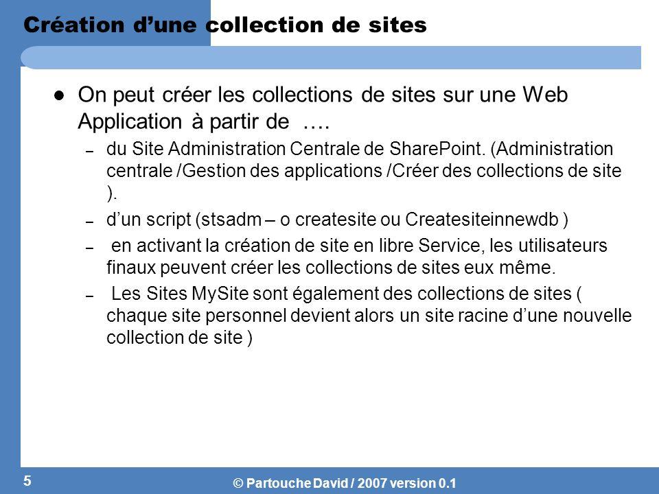 © Partouche David / 2007 version 0.1 Création dune collection de sites On peut créer les collections de sites sur une Web Application à partir de …. –