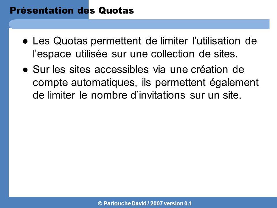 © Partouche David / 2007 version 0.1 Création dun modèle de Quotas Pour appliquer un quotas à une collection de site il faut au préalable définir un Modèle de quotas que lon appliquera par la suite à la collection de site.