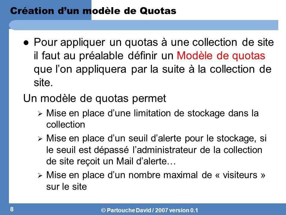 © Partouche David / 2007 version 0.1 Création de modèle de quotas… Conseil : Il est recommandé de toujours limiter le stockage dun site avec une valeur maximale pour éviter les erreurs liées à un déni de services.