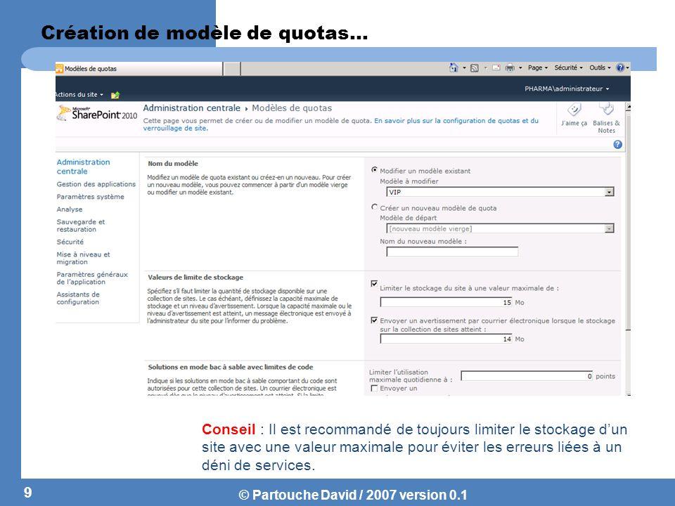 © Partouche David / 2007 version 0.1 Modification dun modèle de Quotas Lorsque lon assigne un modèle de quotas à une collection de site, la collection de site met en place un quotas avec les valeurs du Template.