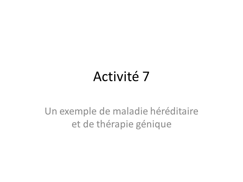Activité 7 Un exemple de maladie héréditaire et de thérapie génique