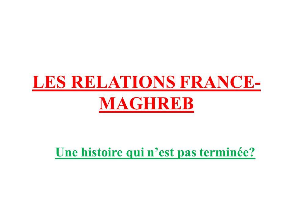 LES RELATIONS FRANCE- MAGHREB Une histoire qui nest pas terminée?