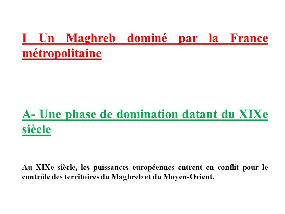 I Un Maghreb dominé par la France métropolitaine A- Une phase de domination datant du XIXe siècle Au XIXe siècle, les puissances européennes entrent e