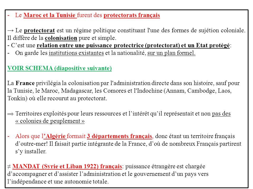 -Le Maroc et la Tunisie furent des protectorats français Le protectorat est un régime politique constituant l'une des formes de sujétion coloniale. Il