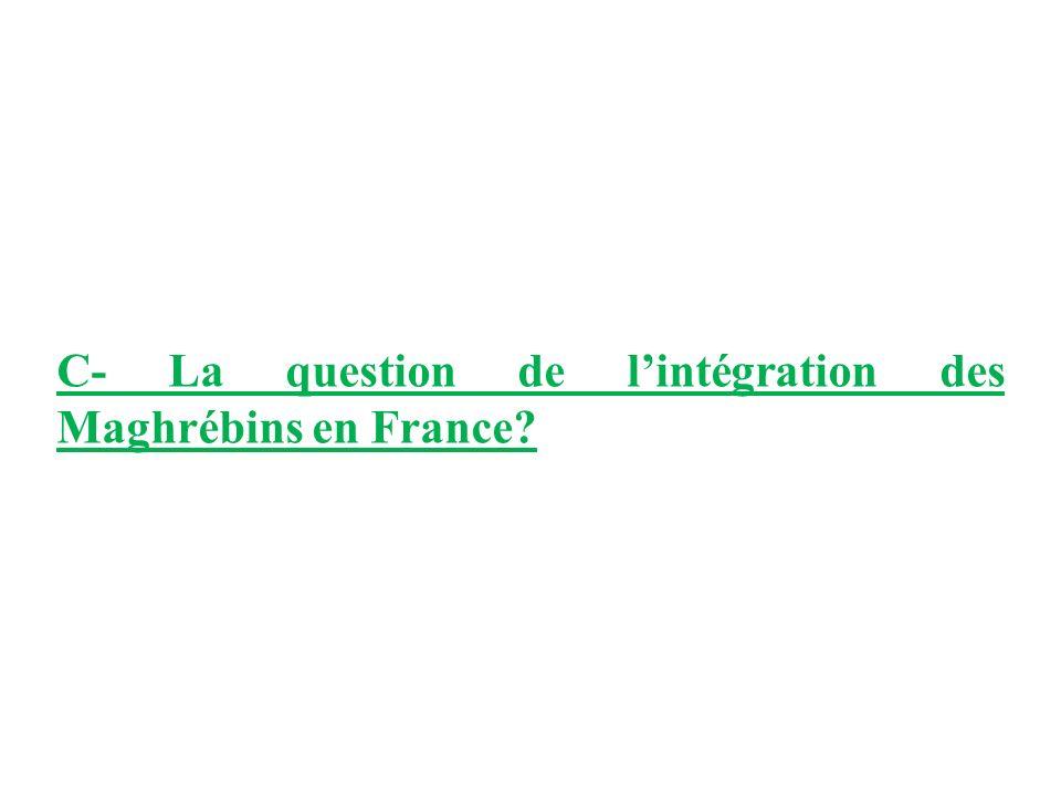C- La question de lintégration des Maghrébins en France?