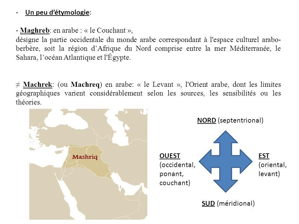 -Un peu détymologie: - Maghreb: en arabe : « le Couchant », désigne la partie occidentale du monde arabe correspondant à l'espace culturel arabo- berb