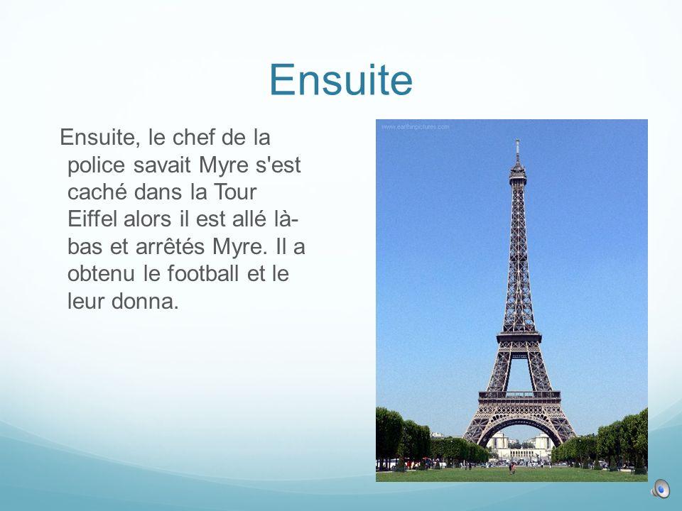 Ensuite Ensuite, le chef de la police savait Myre s est caché dans la Tour Eiffel alors il est allé là- bas et arrêtés Myre.