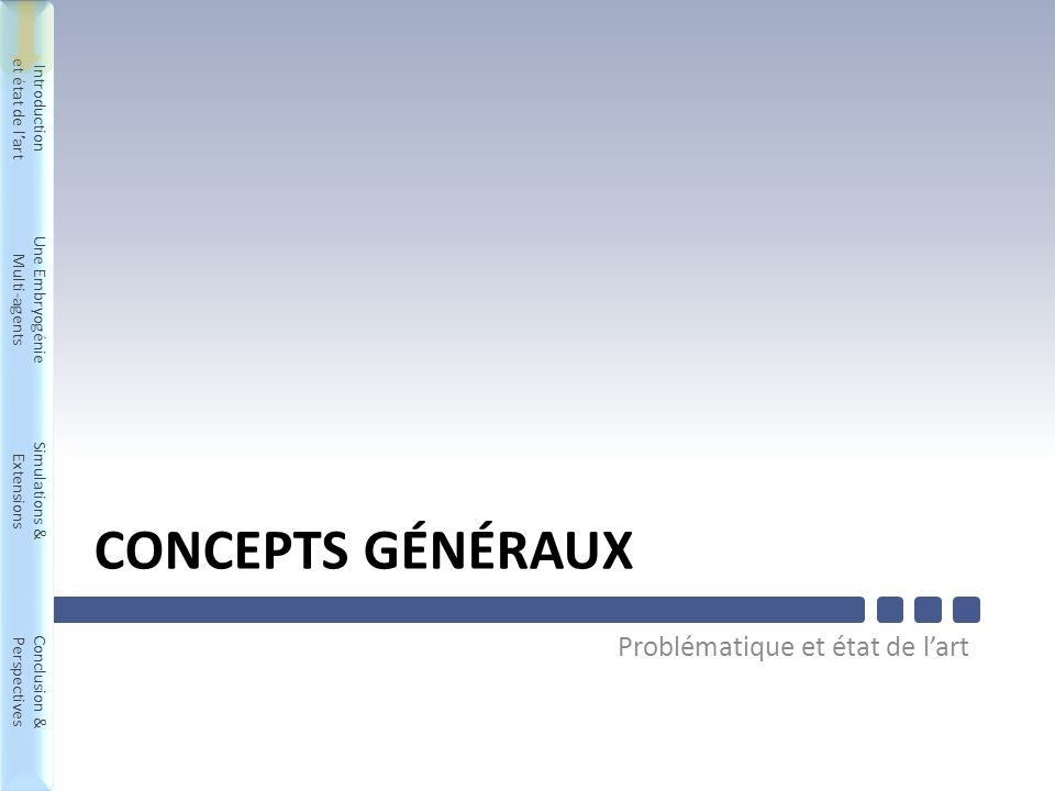 Introduction et état de lart Une Embryogénie Multi-agents Simulations & Extensions Conclusion & Perspectives Introduction et état de lart Une Embryogénie Multi-agents Simulations & Extensions Conclusion & Perspectives CONCEPTS GÉNÉRAUX Problématique et état de lart 4