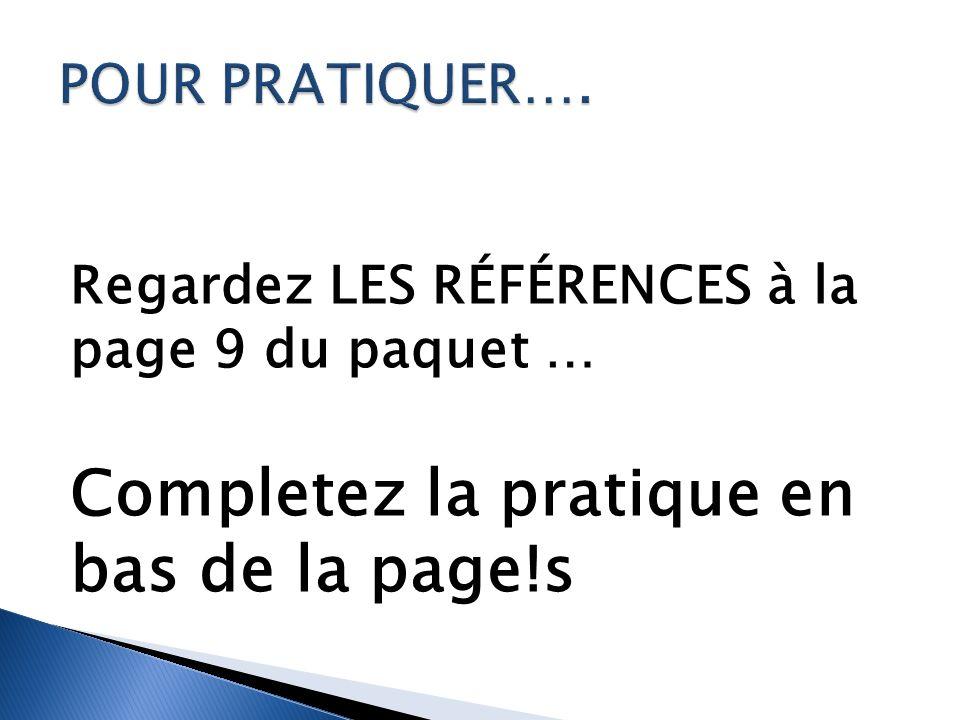 Regardez LES RÉFÉRENCES à la page 9 du paquet … Completez la pratique en bas de la page!s